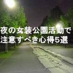 夜の女装公園活動で注意すべき心得5選